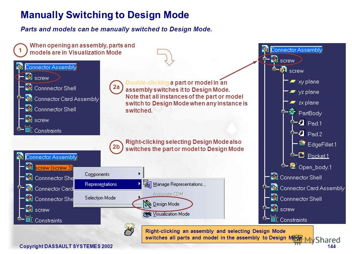 Copyright DASSAULT SYSTEMES 2002144 Parts and models can be manually switched to Design Mode. Manually Switching to Design Mode When opening an assembly, parts and models are in Visualization Mode Double-clicking a part or model in an assembly switch