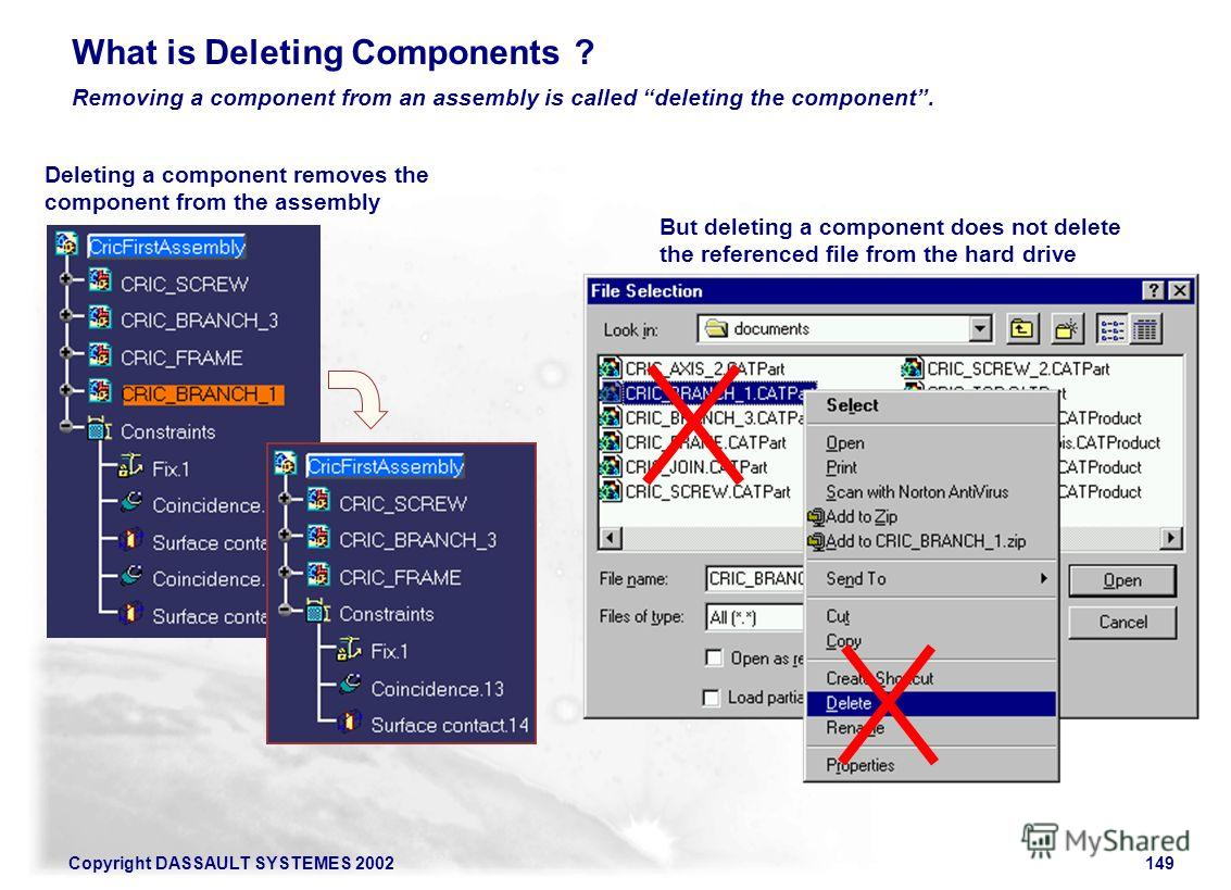 Copyright DASSAULT SYSTEMES 2002149 Removing a component from an assembly is called deleting the component. What is Deleting Components ? Deleting a component removes the component from the assembly But deleting a component does not delete the refere