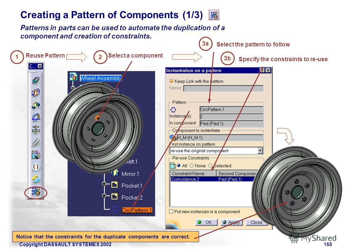 Copyright DASSAULT SYSTEMES 2002155 Creating a Pattern of Components (1/3) Patterns in parts can be used to automate the duplication of a component and creation of constraints. Reuse Pattern 1 Select a component Select the pattern to follow Specify t