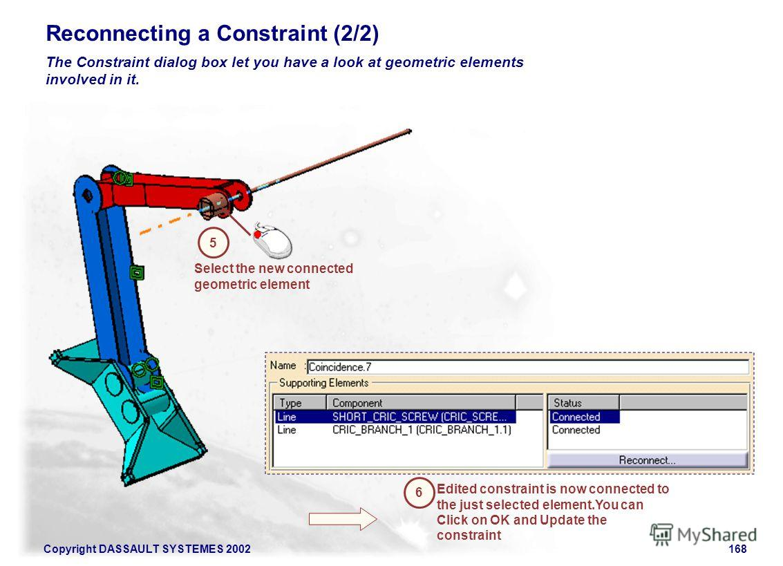 Copyright DASSAULT SYSTEMES 2002168 Reconnecting a Constraint (2/2) The Constraint dialog box let you have a look at geometric elements involved in it. Select the new connected geometric element 5 Edited constraint is now connected to the just select