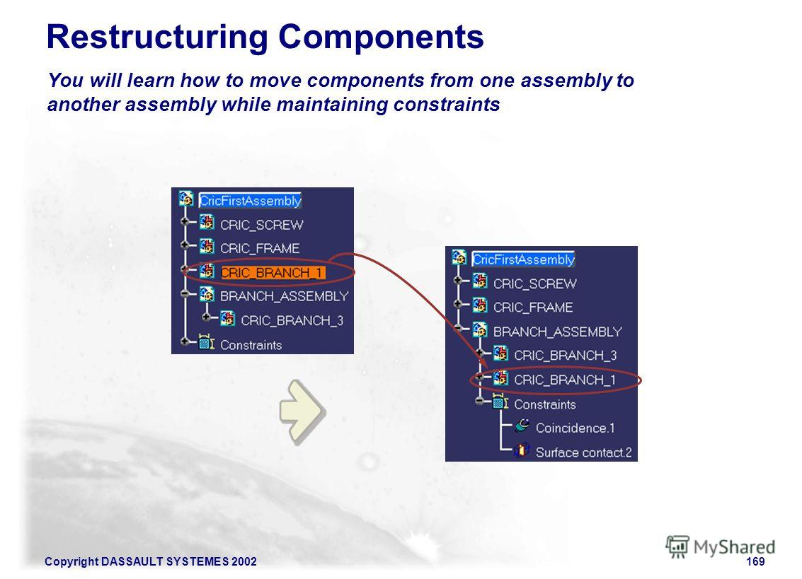 Copyright DASSAULT SYSTEMES 2002169 You will learn how to move components from one assembly to another assembly while maintaining constraints Restructuring Components
