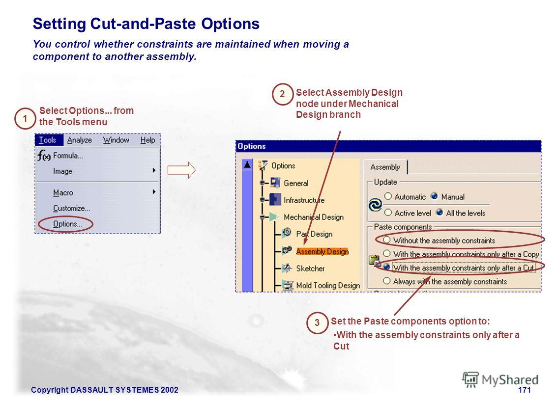 Copyright DASSAULT SYSTEMES 2002171 Setting Cut-and-Paste Options You control whether constraints are maintained when moving a component to another assembly. 1 Select Options... from the Tools menu 2 Select Assembly Design node under Mechanical Desig