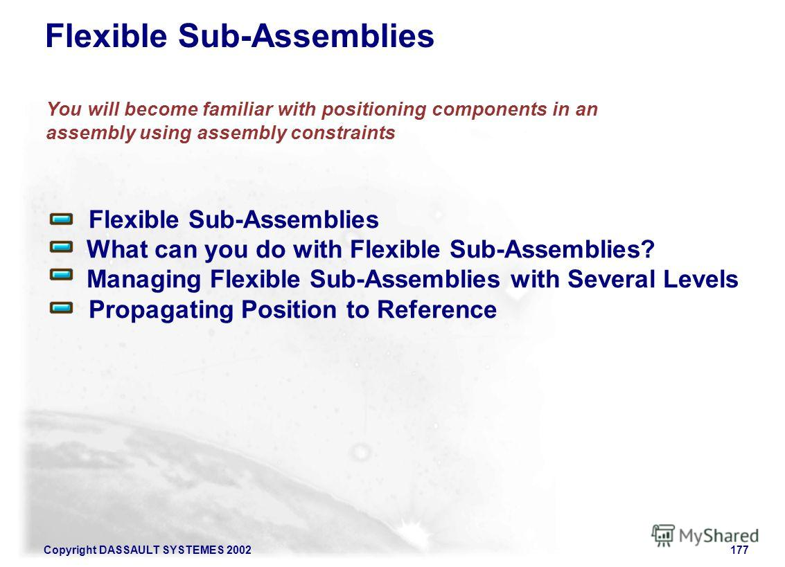 Copyright DASSAULT SYSTEMES 2002177 Flexible Sub-Assemblies What can you do with Flexible Sub-Assemblies? Managing Flexible Sub-Assemblies with Several Levels Propagating Position to Reference You will become familiar with positioning components in a