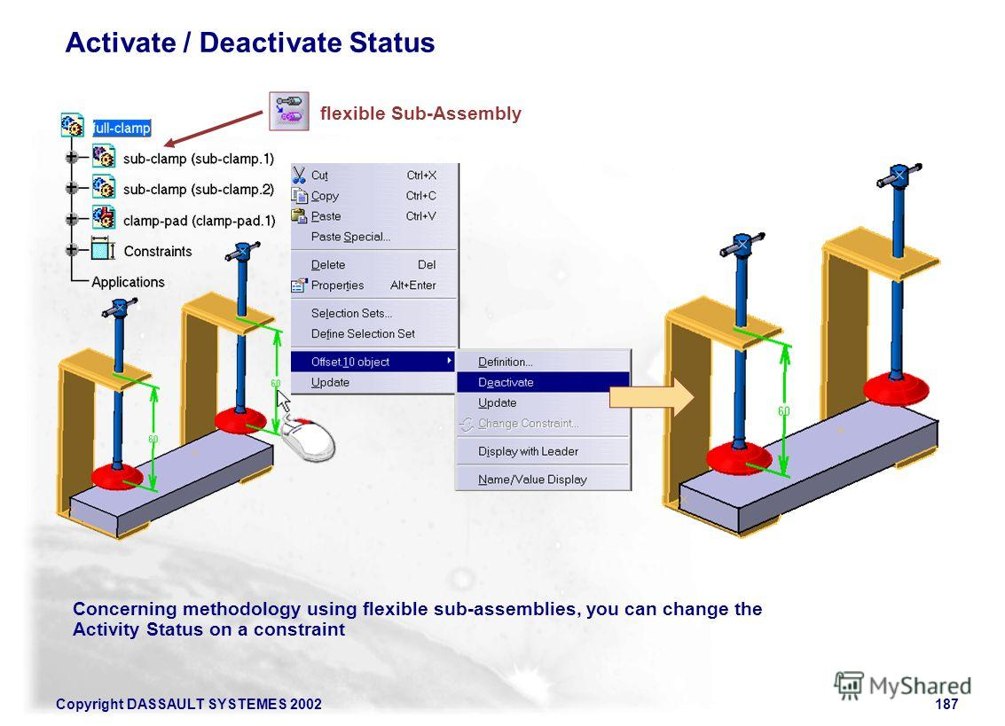 Copyright DASSAULT SYSTEMES 2002187 Activate / Deactivate Status Concerning methodology using flexible sub-assemblies, you can change the Activity Status on a constraint flexible Sub-Assembly