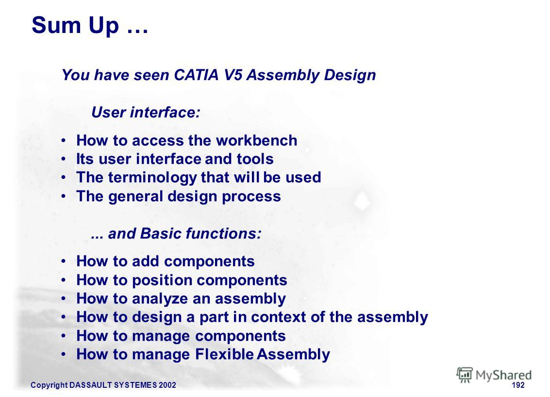 Copyright DASSAULT SYSTEMES 2002192 To Sum Up... You have seen CATIA V5 Assembly Design User interface: How to access the workbench Its user interface and tools The terminology that will be used The general design process... and Basic functions: How