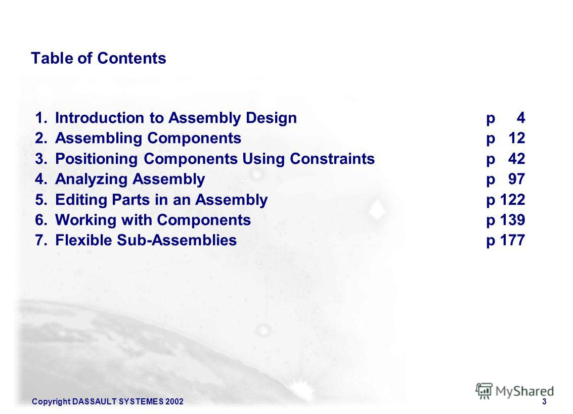 Copyright DASSAULT SYSTEMES 20023 Table of Contents 1. Introduction to Assembly Designp 4 2. Assembling Componentsp 12 3. Positioning Components Using Constraintsp 42 4. Analyzing Assemblyp 97 5. Editing Parts in an Assemblyp 122 6. Working with Comp