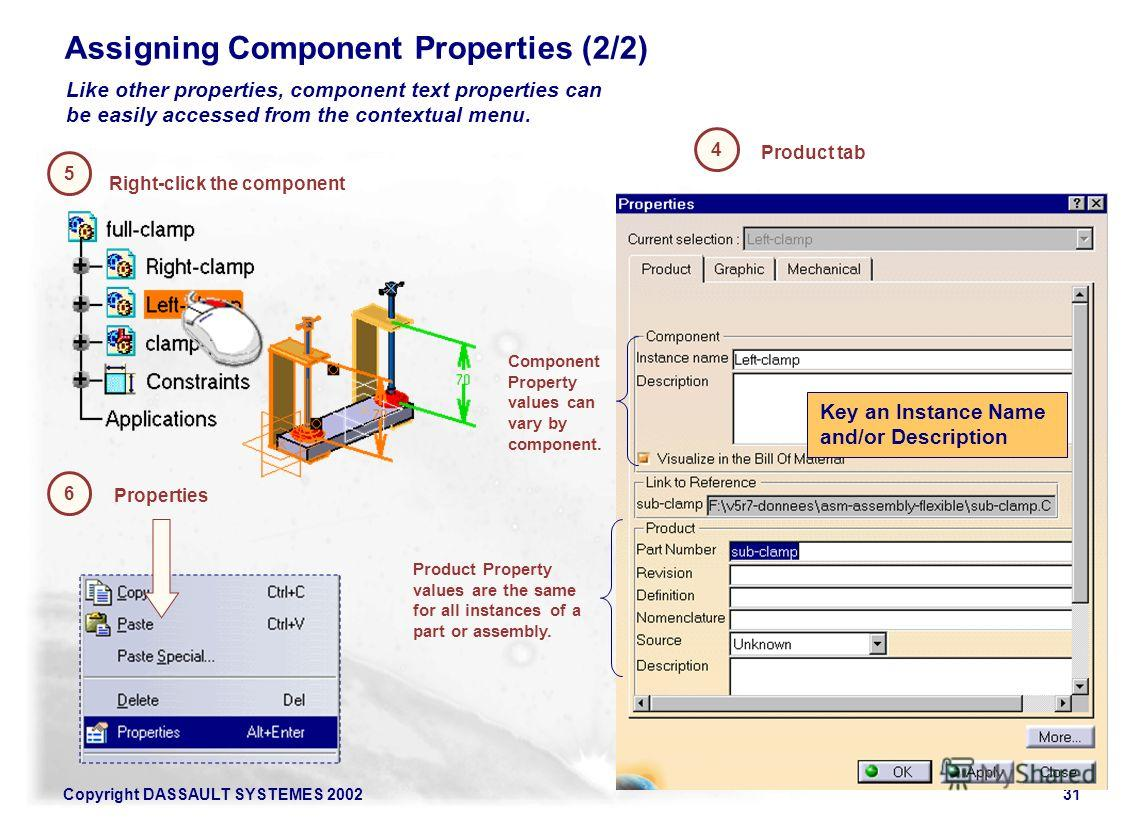 Copyright DASSAULT SYSTEMES 200231 Product tab 5 6 Properties Right-click the component 4 Like other properties, component text properties can be easily accessed from the contextual menu. Component Property values can vary by component. Product Prope