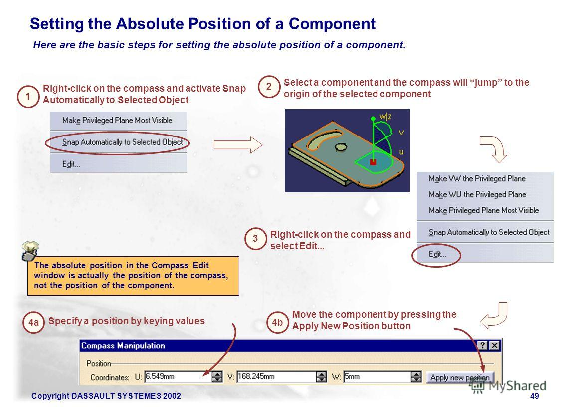 Copyright DASSAULT SYSTEMES 200249 2 Select a component and the compass will jump to the origin of the selected component 3 Right-click on the compass and select Edit... 4a Specify a position by keying values 4b Move the component by pressing the App