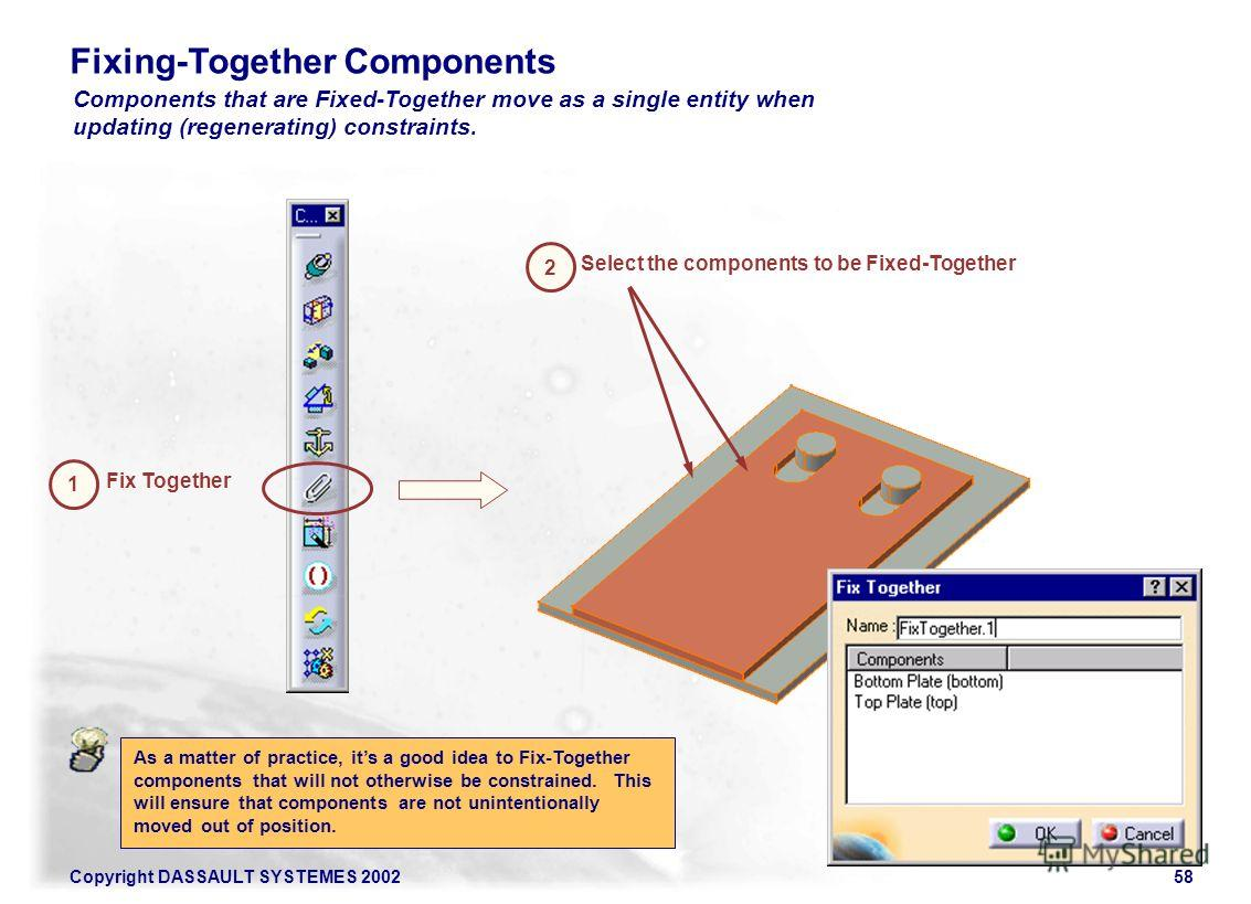 Copyright DASSAULT SYSTEMES 200258 Fixing-Together Components Components that are Fixed-Together move as a single entity when updating (regenerating) constraints. 1 2 Select the components to be Fixed-Together Fix Together As a matter of practice, it