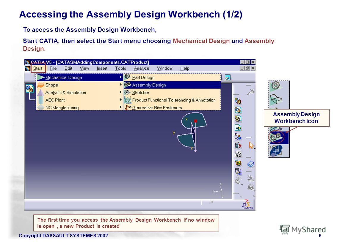 Copyright DASSAULT SYSTEMES 20026 Accessing the Assembly Design Workbench (1/2) To access the Assembly Design Workbench, Start CATIA, then select the Start menu choosing Mechanical Design and Assembly Design. The first time you access the Assembly De