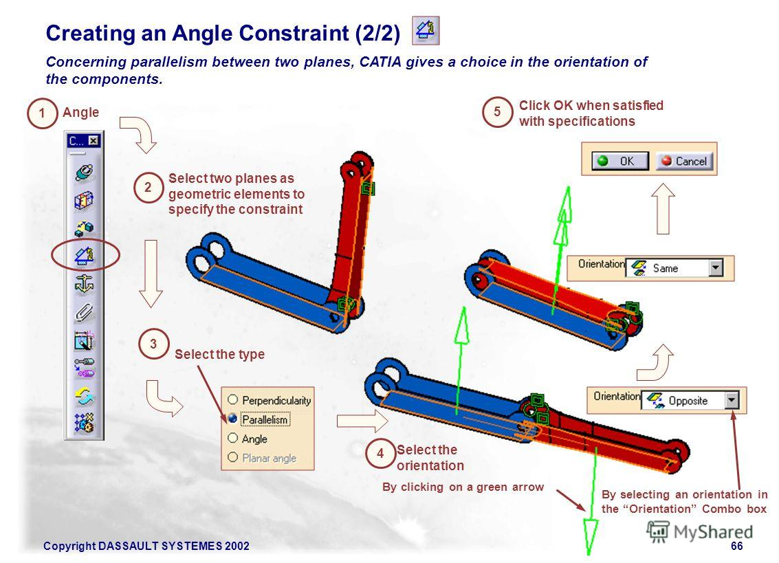 Copyright DASSAULT SYSTEMES 200266 4 Creating an Angle Constraint (2/2) Concerning parallelism between two planes, CATIA gives a choice in the orientation of the components. 1 Angle 3 2 Select two planes as geometric elements to specify the constrain