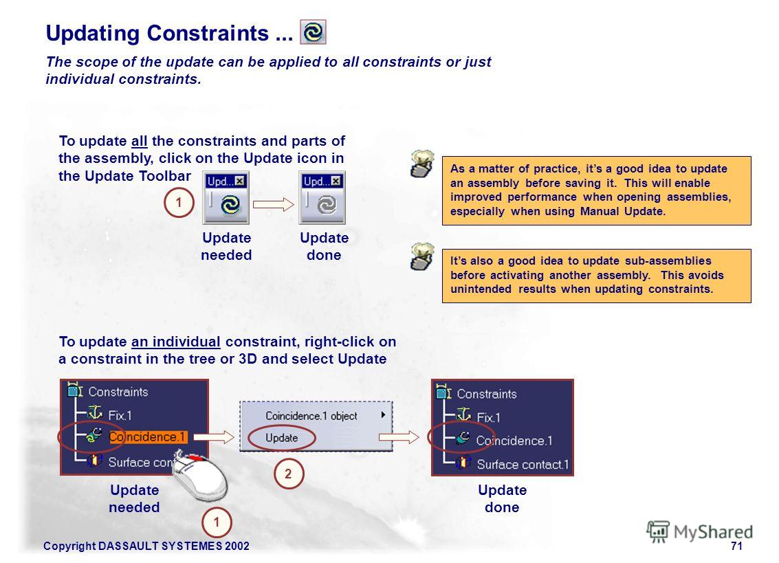 Copyright DASSAULT SYSTEMES 200271 Updating Constraints... The scope of the update can be applied to all constraints or just individual constraints. To update all the constraints and parts of the assembly, click on the Update icon in the Update Toolb