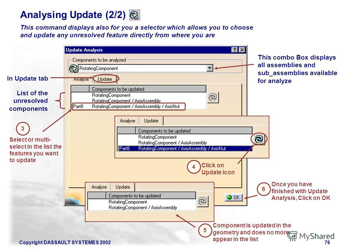 Copyright DASSAULT SYSTEMES 200276 Analysing Update (2/2) This command displays also for you a selector which allows you to choose and update any unresolved feature directly from where you are 3 In Update tab List of the unresolved components Select