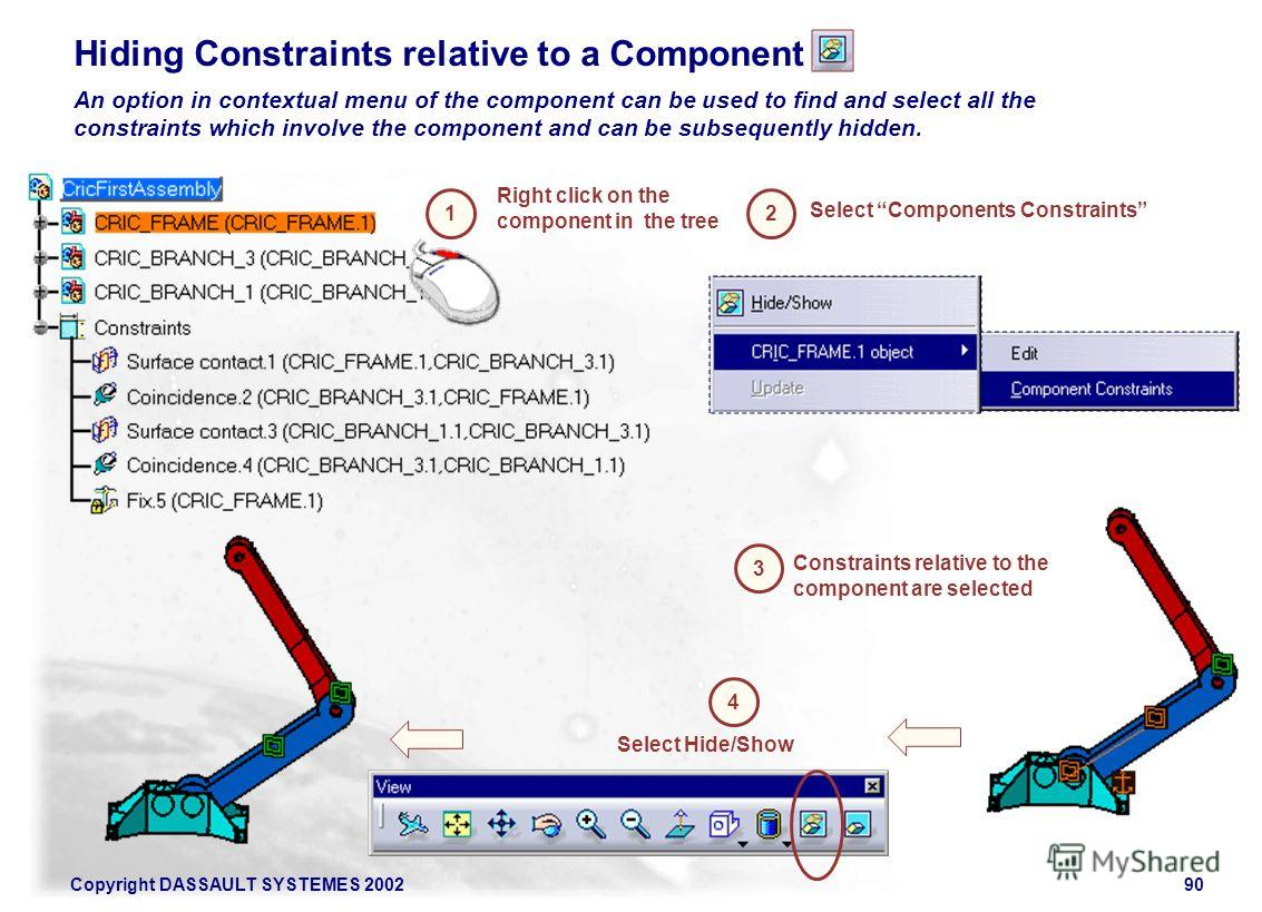 Copyright DASSAULT SYSTEMES 200290 Hiding Constraints relative to a Component An option in contextual menu of the component can be used to find and select all the constraints which involve the component and can be subsequently hidden. 1 Right click o