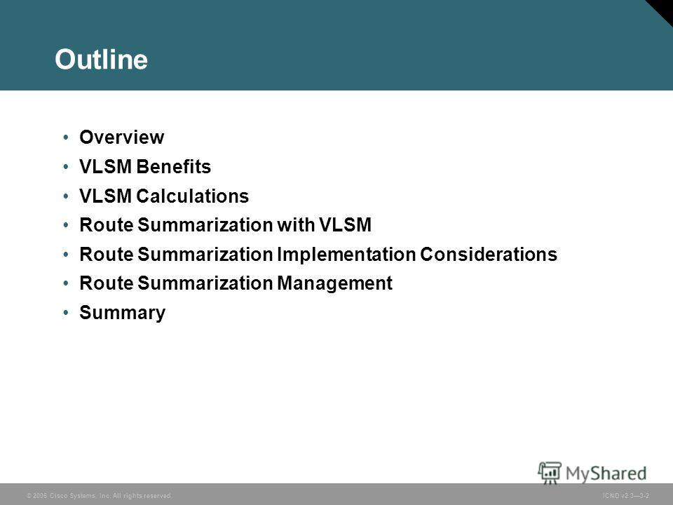 © 2006 Cisco Systems, Inc. All rights reserved. ICND v2.33-2 Outline Overview VLSM Benefits VLSM Calculations Route Summarization with VLSM Route Summarization Implementation Considerations Route Summarization Management Summary