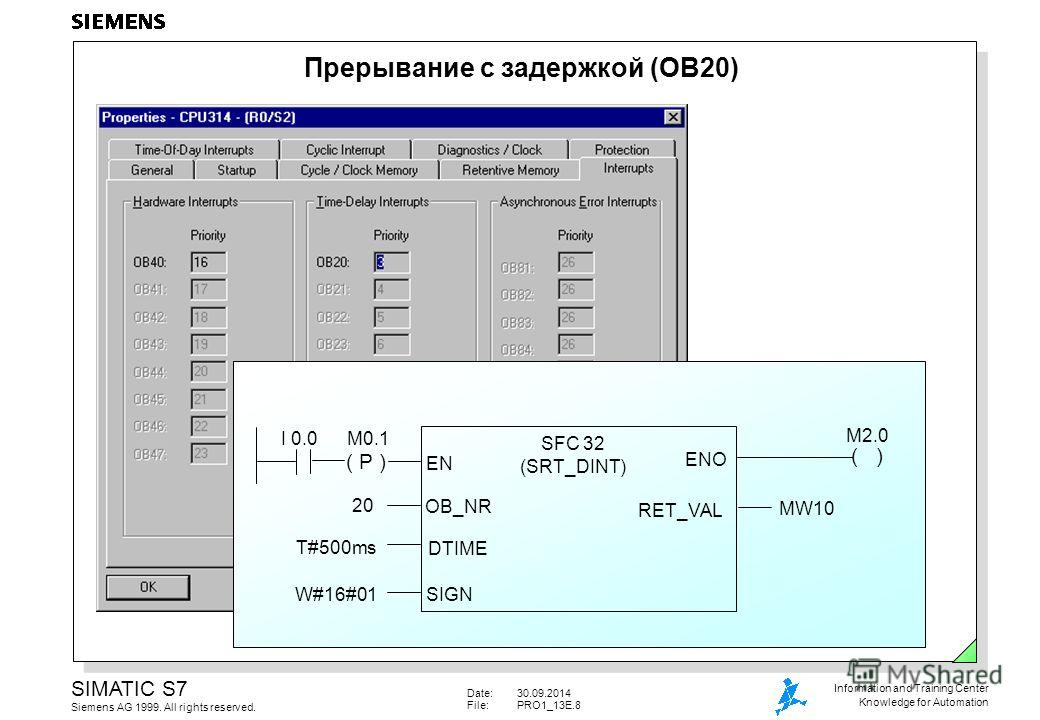 Date:30.09.2014 File:PRO1_13E.8 SIMATIC S7 Siemens AG 1999. All rights reserved. Information and Training Center Knowledge for Automation ( P ) ( ) I 0.0M0.1 SFC 32 (SRT_DINT) EN ENO OB_NR DTIME SIGN RET_VAL 20 T#500ms W#16#01 MW10 M2.0 Прерывание с