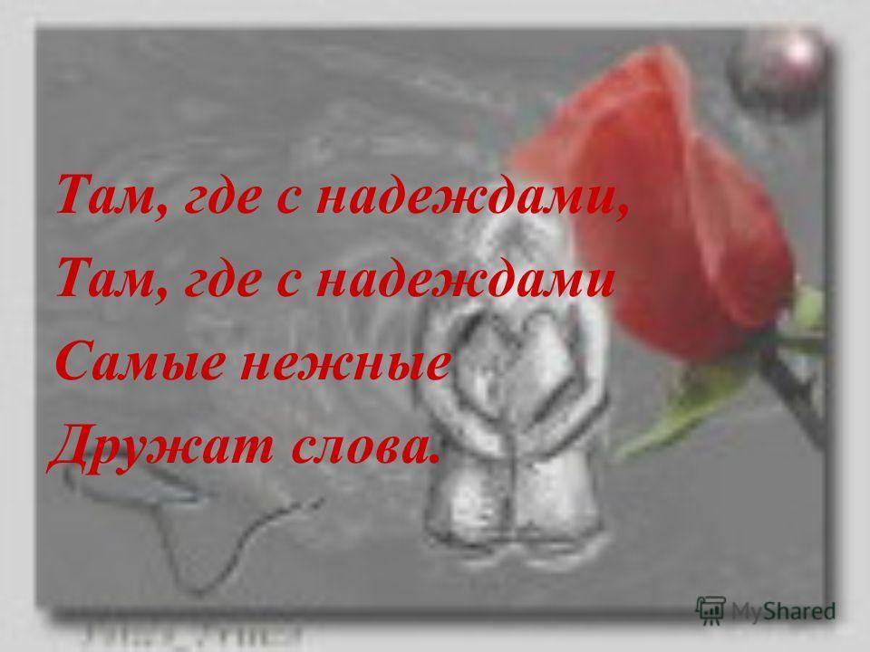 Там, где с надеждами, Там, где с надеждами Самые нежные Дружат слова.