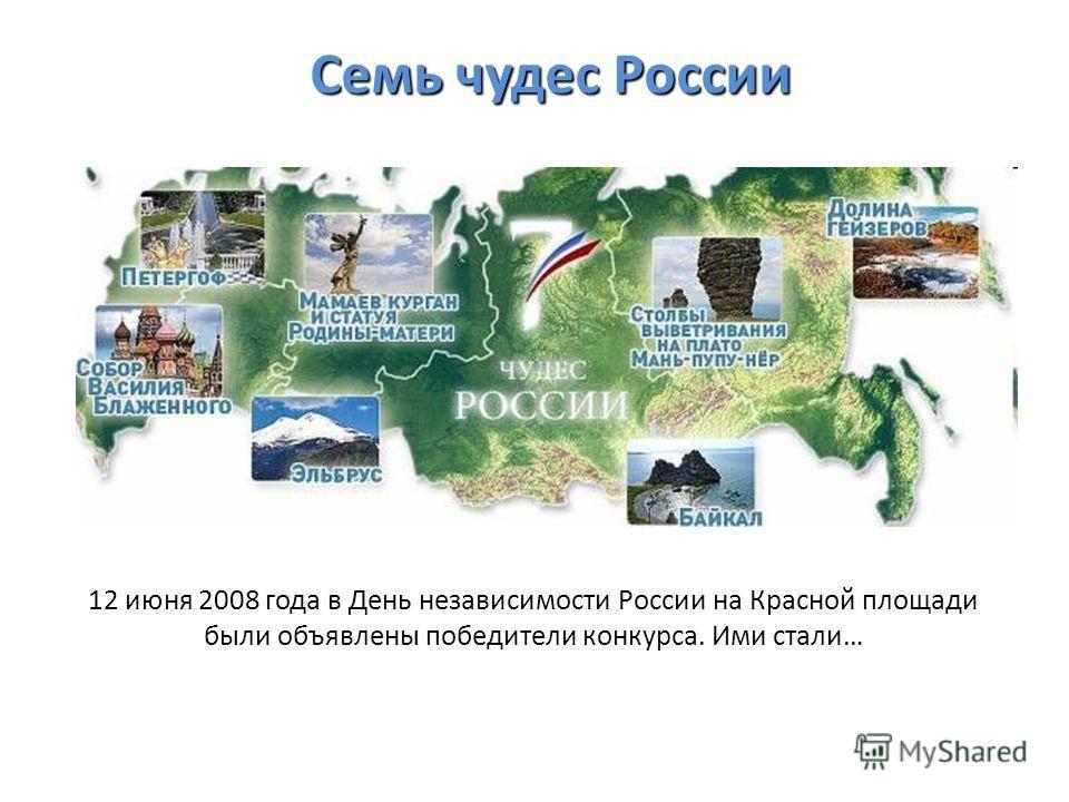 Семь чудес России 12 июня 2008 года в День независимости России на Красной площади были объявлены победители конкурса. Ими стали…