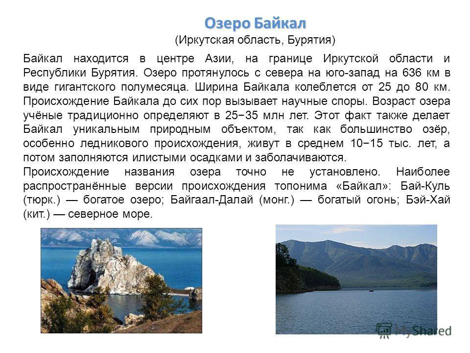 Озеро Байкал Озеро Байкал (Иркутская область, Бурятия) Байкал находится в центре Азии, на границе Иркутской области и Республики Бурятия. Озеро протянулось с севера на юго-запад на 636 км в виде гигантского полумесяца. Ширина Байкала колеблется от 25