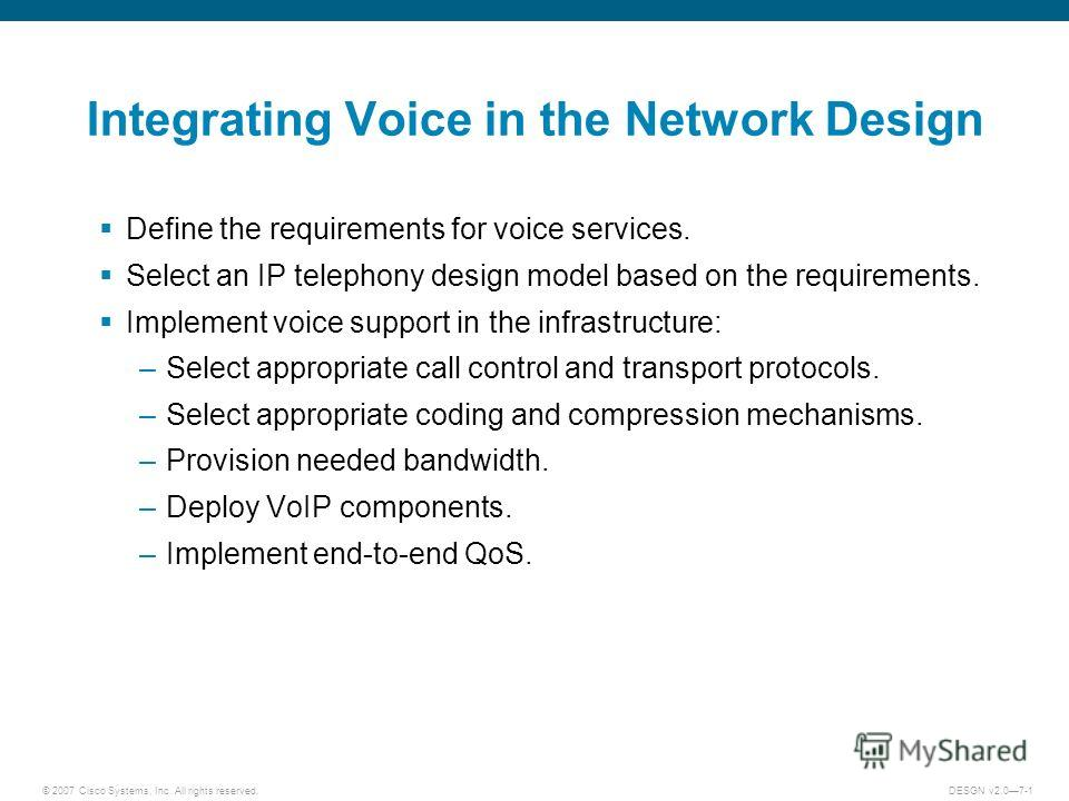 © 2007 Cisco Systems, Inc. All rights reserved.DESGN v2.07-1 Integrating Voice in the Network Design Define the requirements for voice services. Select an IP telephony design model based on the requirements. Implement voice support in the infrastruct