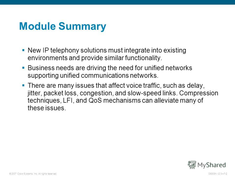 © 2007 Cisco Systems, Inc. All rights reserved.DESGN v2.07-2 Module Summary New IP telephony solutions must integrate into existing environments and provide similar functionality. Business needs are driving the need for unified networks supporting un
