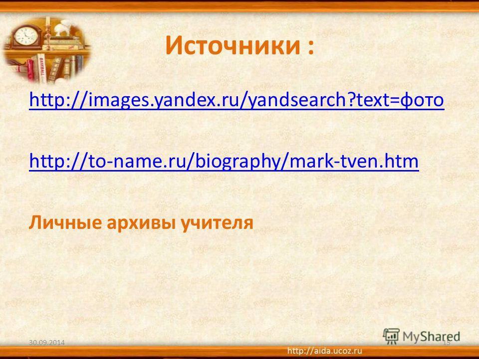 Источники : http://images.yandex.ru/yandsearch?text=фото http://to-name.ru/biography/mark-tven.htm Личные архивы учителя 30.09.201415