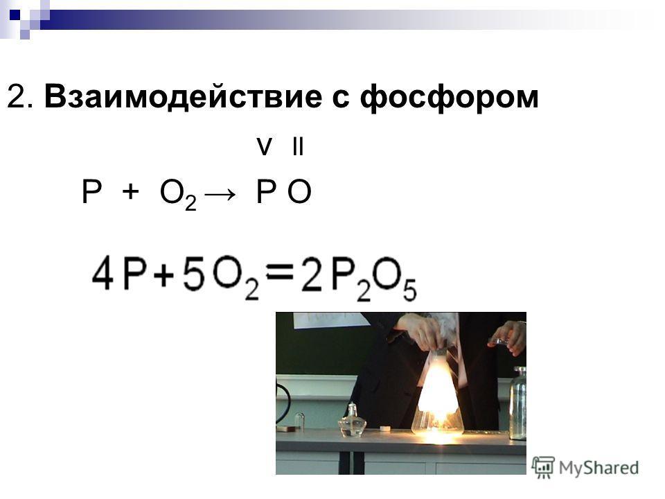 2. Взаимодействие с фосфором v II P + O 2 P O