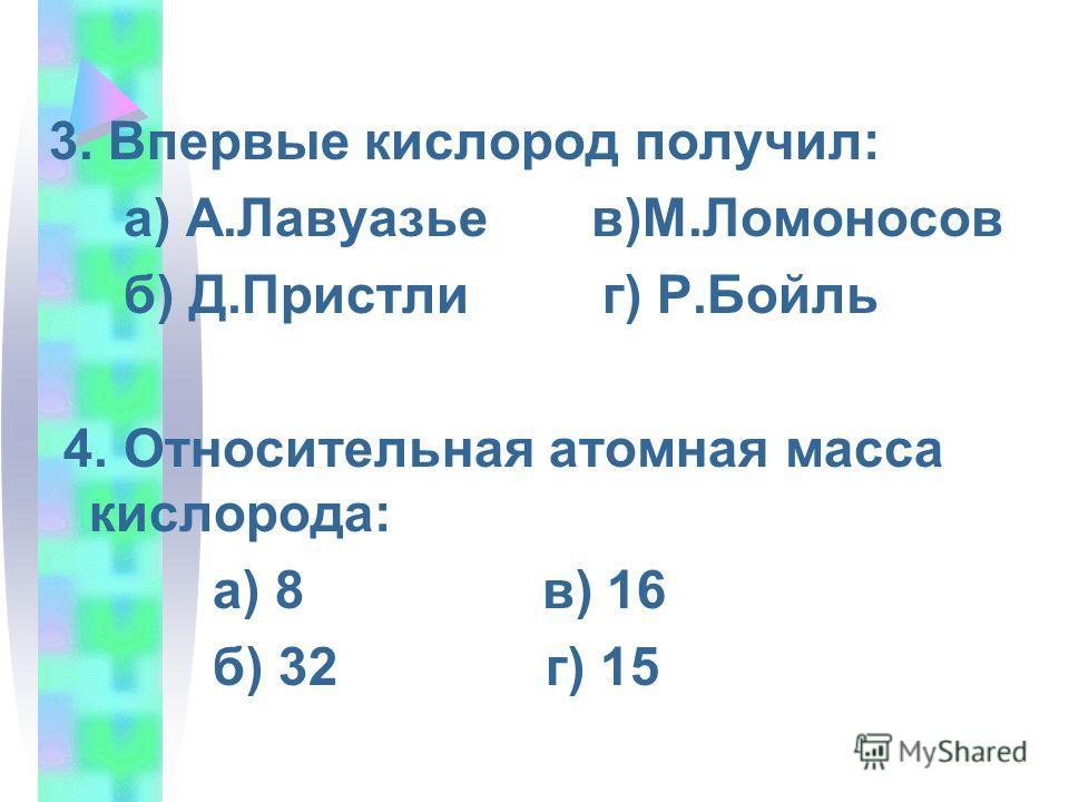3. Впервые кислород получил: а) А.Лавуазье в)М.Ломоносов б) Д.Пристли г) Р.Бойль 4. Относительная атомная масса кислорода: а) 8 в) 16 б) 32 г) 15