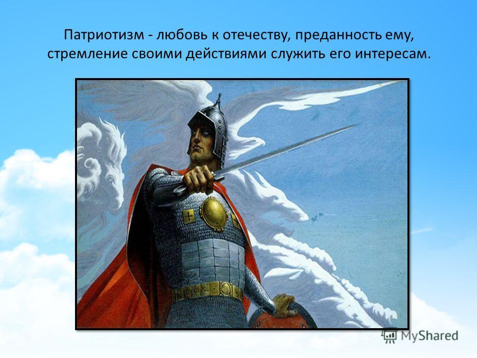 Патриотизм - любовь к отечеству, преданность ему, стремление своими действиями служить его интересам.