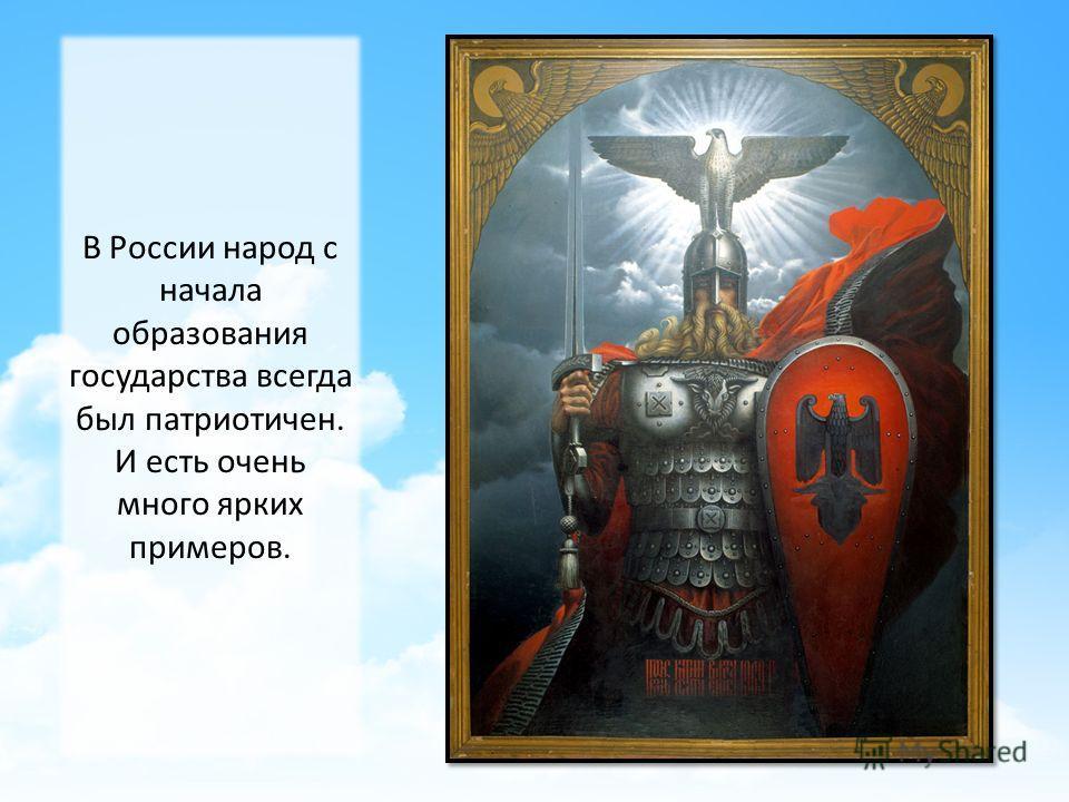 В России народ с начала образования государства всегда был патриотичен. И есть очень много ярких примеров.