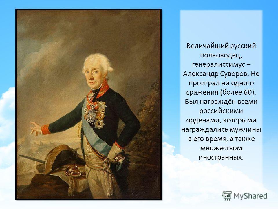Величайший русский полководец, генералиссимус – Александр Суворов. Не проиграл ни одного сражения (более 60). Был награждён всеми российскими орденами, которыми награждались мужчины в его время, а также множеством иностранных.