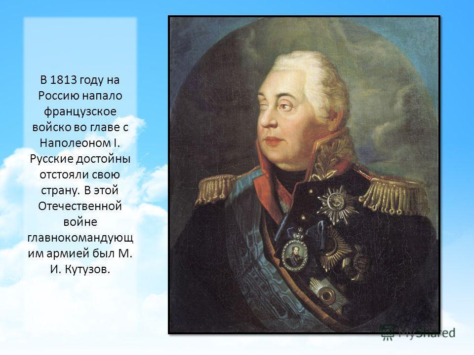 В 1813 году на Россию напало французское войско во главе с Наполеоном I. Русские достойны отстояли свою страну. В этой Отечественной войне главнокомандующим армией был М. И. Кутузов.