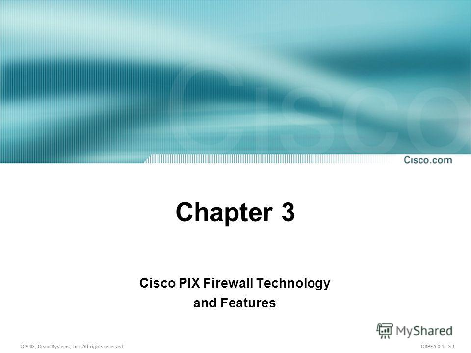 © 2003, Cisco Systems, Inc. All rights reserved. CSPFA 3.13-1 Chapter 3 Cisco PIX Firewall Technology and Features