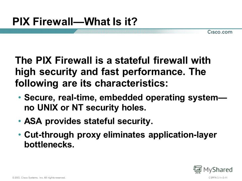 © 2003, Cisco Systems, Inc. All rights reserved. CSPFA 3.13-11 PIX FirewallWhat Is it? The PIX Firewall is a stateful firewall with high security and fast performance. The following are its characteristics: Secure, real-time, embedded operating syste