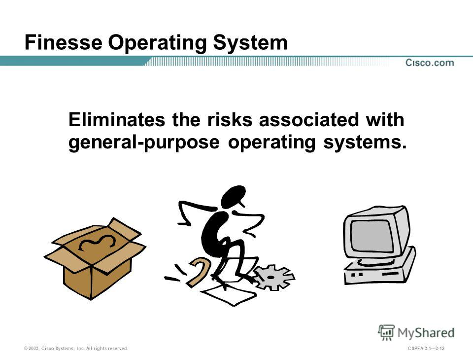 © 2003, Cisco Systems, Inc. All rights reserved. CSPFA 3.13-12 Finesse Operating System Eliminates the risks associated with general-purpose operating systems.