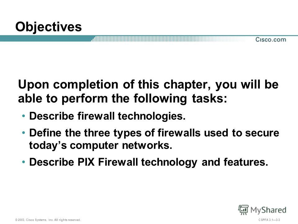 © 2003, Cisco Systems, Inc. All rights reserved. CSPFA 3.13-3 Objectives Upon completion of this chapter, you will be able to perform the following tasks: Describe firewall technologies. Define the three types of firewalls used to secure todays compu
