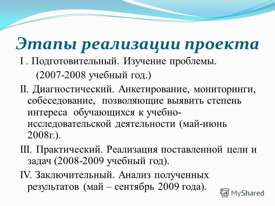 Этапы реализации проекта I. Подготовительный. Изучение проблемы. (2007-2008 учебный год.) II. Диагностический. Анкетирование, мониторинги, собеседование, позволяющие выявить степень интереса обучающихся к учебно- исследовательской деятельности (май-и