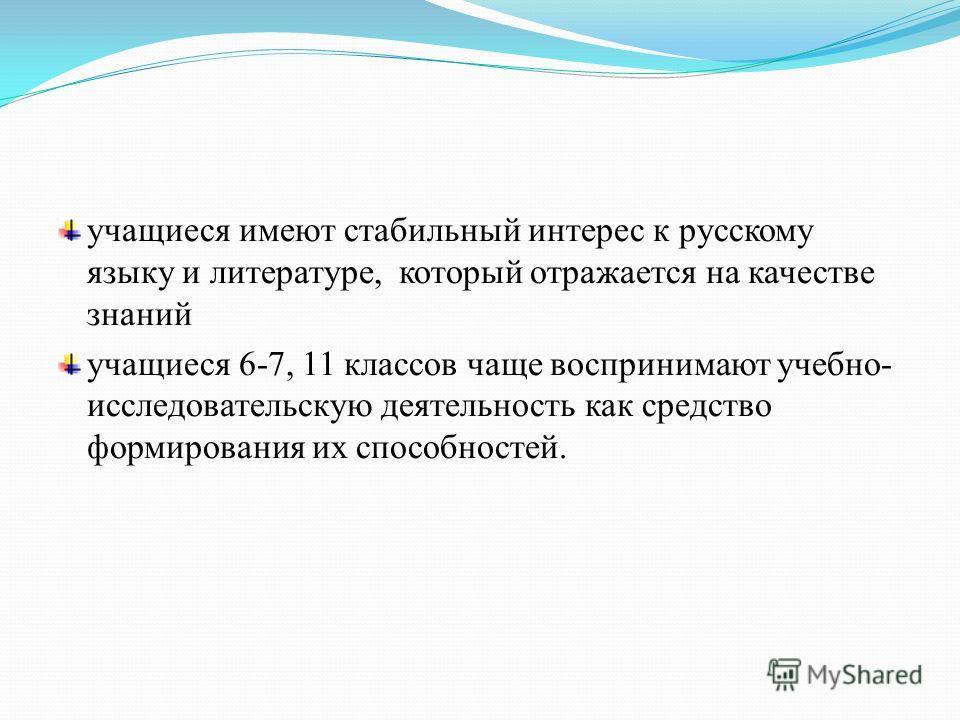 учащиеся имеют стабильный интерес к русскому языку и литературе, который отражается на качестве знаний учащиеся 6-7, 11 классов чаще воспринимают учебно- исследовательскую деятельность как средство формирования их способностей.