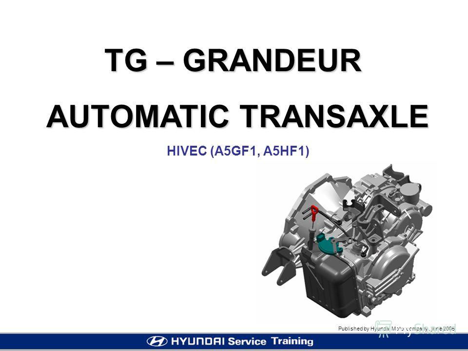 Published by Hyundai Motor company, june 2005 TG – GRANDEUR AUTOMATIC TRANSAXLE HIVEC (A5GF1, A5HF1)