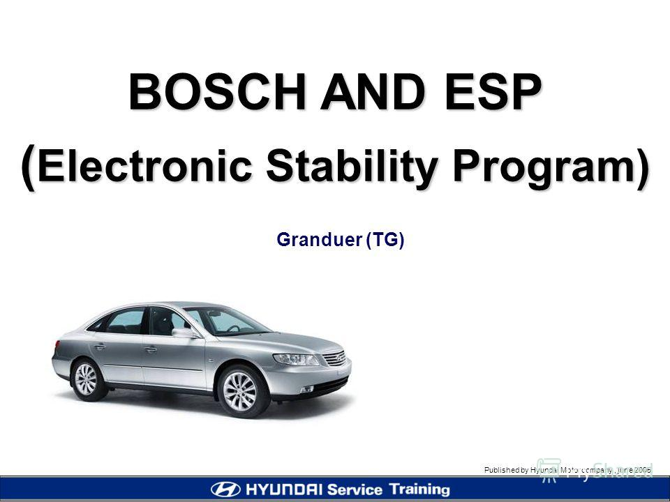 Published by Hyundai Motor company, june 2005 BOSCH AND ESP ( Electronic Stability Program) Granduer (TG)