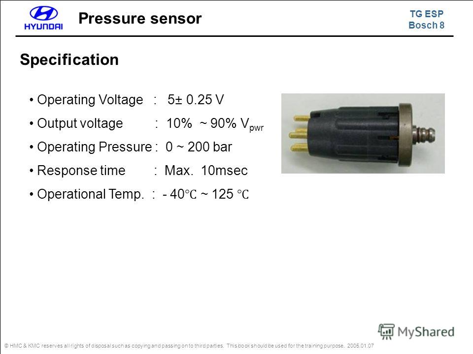 © HMC & KMC reserves all rights of disposal such as copying and passing on to third parties. This book should be used for the training purpose. 2005.01.07 Pressure sensor Operating Voltage : 5± 0.25 V Output voltage : 10% ~ 90% V pwr Operating Pressu
