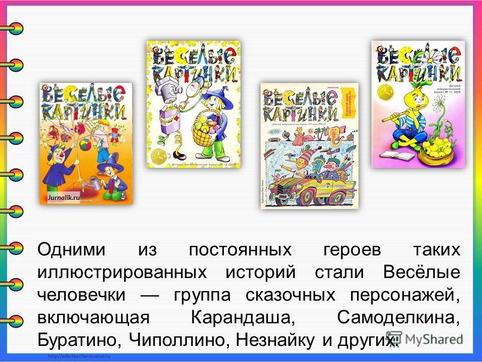 Одними из постоянных героев таких иллюстрированных историй стали Весёлые человечки группа сказочных персонажей, включающая Карандаша, Самоделкина, Буратино, Чиполлино, Незнайку и других.
