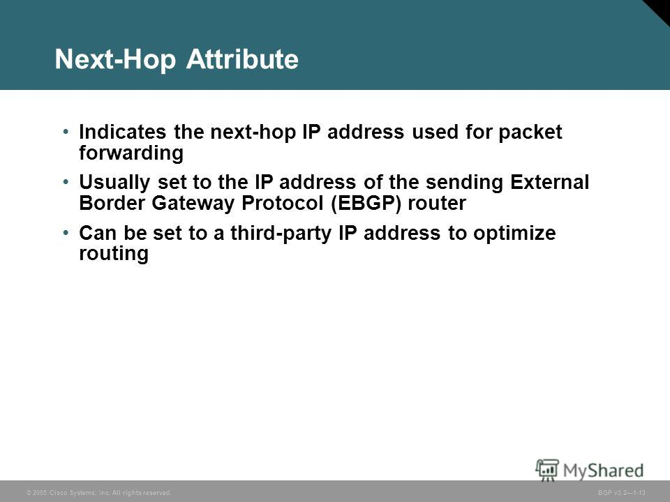© 2005 Cisco Systems, Inc. All rights reserved. BGP v3.21-13 Next-Hop Attribute Indicates the next-hop IP address used for packet forwarding Usually set to the IP address of the sending External Border Gateway Protocol (EBGP) router Can be set to a t