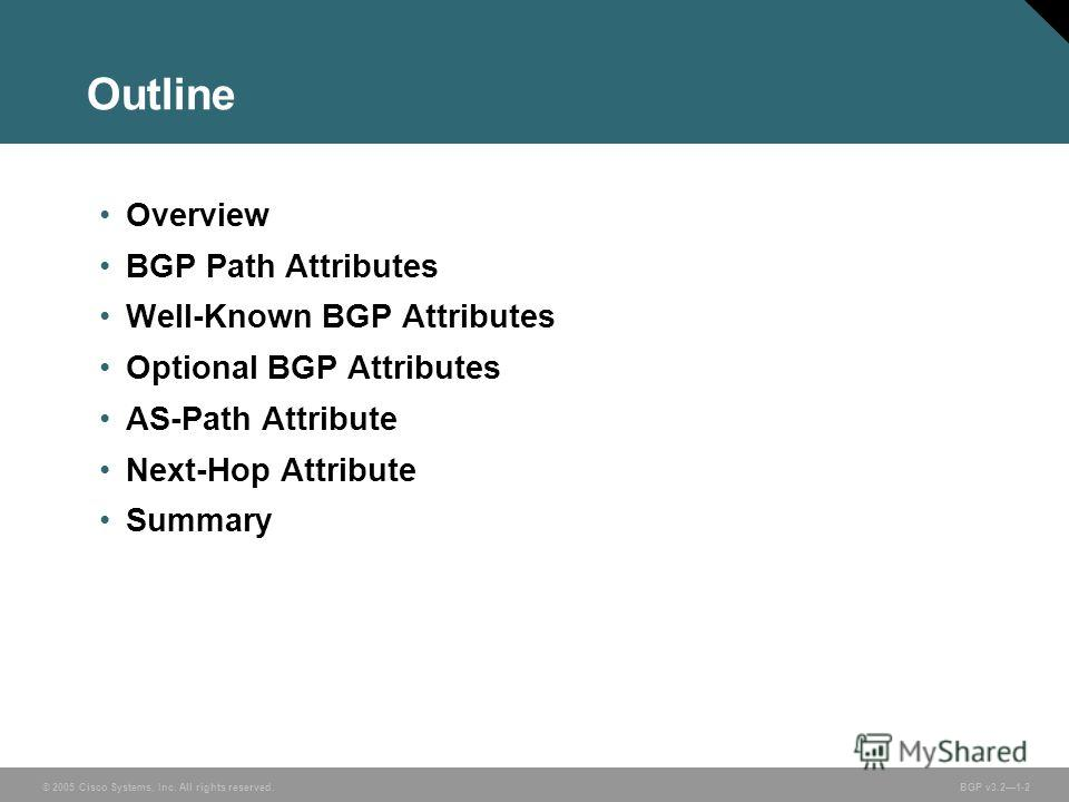 © 2005 Cisco Systems, Inc. All rights reserved. BGP v3.21-2 Outline Overview BGP Path Attributes Well-Known BGP Attributes Optional BGP Attributes AS-Path Attribute Next-Hop Attribute Summary