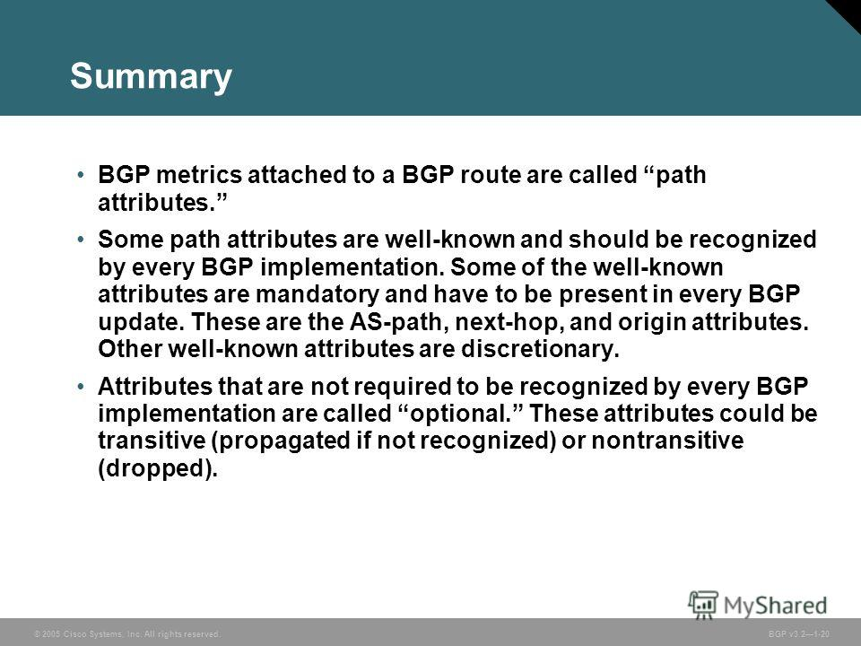 © 2005 Cisco Systems, Inc. All rights reserved. BGP v3.21-20 Summary BGP metrics attached to a BGP route are called path attributes. Some path attributes are well-known and should be recognized by every BGP implementation. Some of the well-known attr