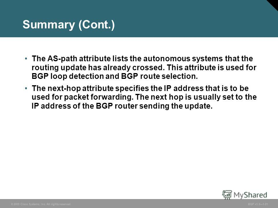 © 2005 Cisco Systems, Inc. All rights reserved. BGP v3.21-21 Summary (Cont.) The AS-path attribute lists the autonomous systems that the routing update has already crossed. This attribute is used for BGP loop detection and BGP route selection. The ne