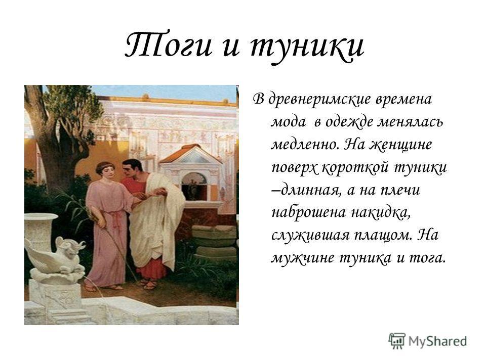 Тоги и туники В древнеримские времена мода в одежде менялась медленно. На женщине поверх короткой туники –длинная, а на плечи наброшена накидка, служившая плащом. На мужчине туника и тога.