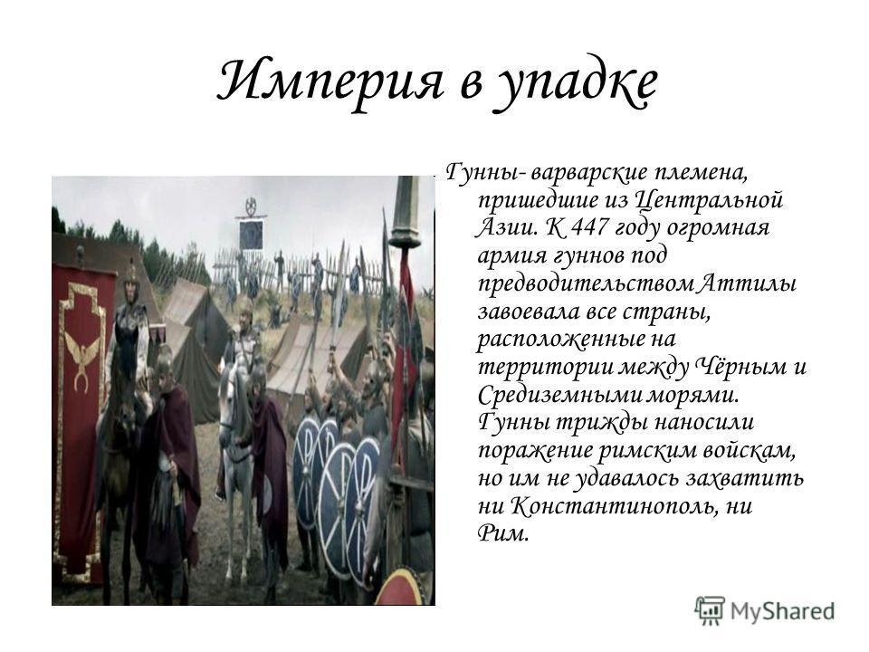 Империя в упадке Гунны- варварские племена, пришедшие из Центральной Азии. К 447 году огромная армия гуннов под предводительством Аттилы завоевала все страны, расположенные на территории между Чёрным и Средиземными морями. Гунны трижды наносили пораж