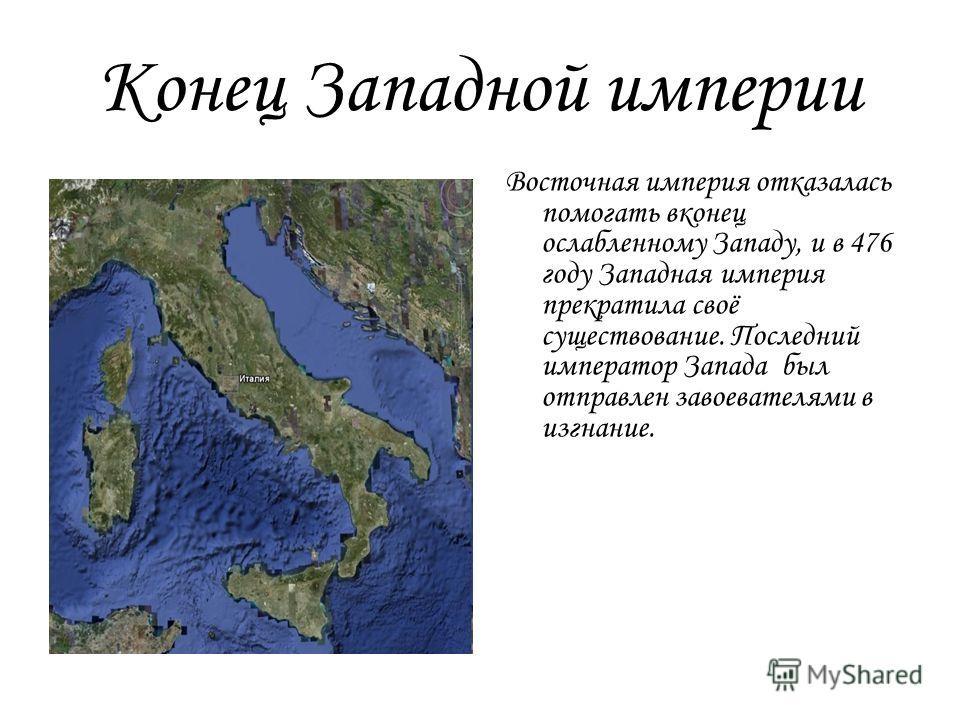 Конец Западной империи Восточная империя отказалась помогать вконец ослабленному Западу, и в 476 году Западная империя прекратила своё существование. Последний император Запада был отправлен завоевателями в изгнание.