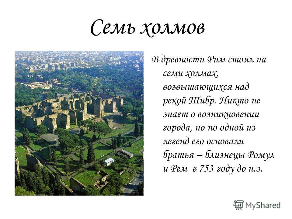 Семь холмов В древности Рим стоял на семи холмах, возвышающихся над рекой Тибр. Никто не знает о возникновении города, но по одной из легенд его основали братья – близнецы Ромул и Рем в 753 году до н.э.